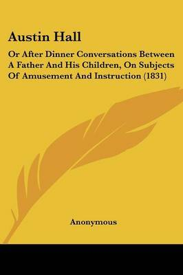 Austin Hall: Or After Dinner Conversations Between A Father And His Children, On Subjects Of Amusement And Instruction (1831)