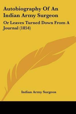Autobiography Of An Indian Army Surgeon: Or Leaves Turned Down From A Journal (1854)