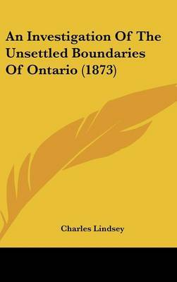 An Investigation Of The Unsettled Boundaries Of Ontario (1873)