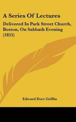 A Series Of Lectures: Delivered In Park Street Church, Boston, On Sabbath Evening (1855)