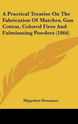 A Practical Treatise On The Fabrication Of Matches, Gun Cotton, Colored Fires And Fulminating Powders (1864)