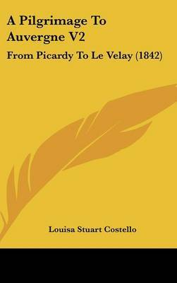 A Pilgrimage To Auvergne V2: From Picardy To Le Velay (1842)