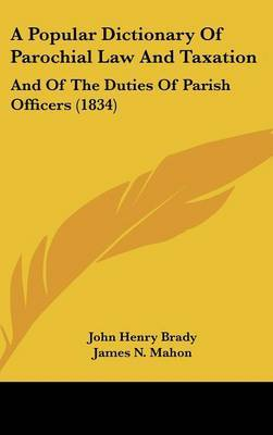A Popular Dictionary Of Parochial Law And Taxation: And Of The Duties Of Parish Officers (1834)