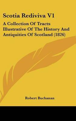 Scotia Rediviva V1: A Collection Of Tracts Illustrative Of The History And Antiquities Of Scotland (1826)
