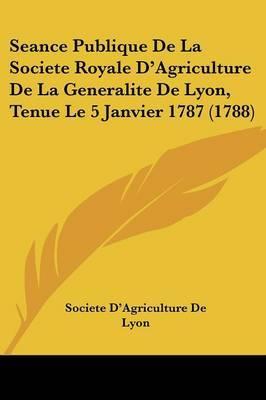 Seance Publique De La Societe Royale D'Agriculture De La Generalite De Lyon, Tenue Le 5 Janvier 1787 (1788)