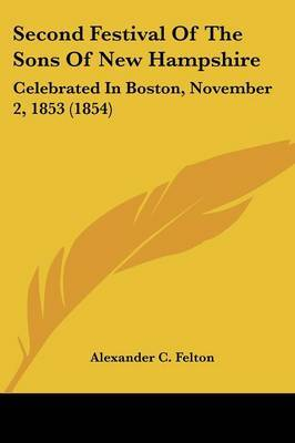 Second Festival Of The Sons Of New Hampshire: Celebrated In Boston, November 2, 1853 (1854)