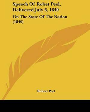 Speech Of Robet Peel, Delivered July 6, 1849: On The State Of The Nation (1849)