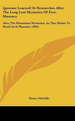 Ignorant Learned Or Researches After The Long Lost Mysteries Of Free-Masonry: Also, The Eleusinian Mysteries, As They Relate To Royal Arch-Masonry (1863)
