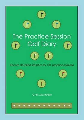 The Practice Session Golf Diary: Record Detailed Notes for 101 Practice Sessions