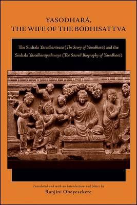 Yasodhara, the Wife of the Bodhisattva: The Sinhala Yasodharavata (the Story of Yasodhara) and the Sinhala Yasodharapadanaya (the Sacred Biography of Yasodhara)