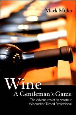 Wine - A Gentleman's Game: The Adventures of an Amateur Winemaker Turned Professional