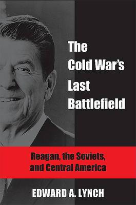 The Cold War's Last Battlefield: Reagan, the Soviets, and Central America