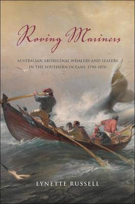 Roving Mariners: Australian Aboriginal Whalers and Sealers in the Southern Oceans, 1790-1870