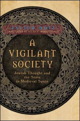 A Vigilant Society: Jewish Thought and the State in Medieval Spain