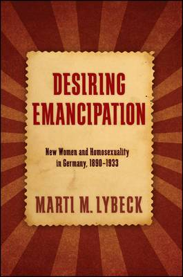 Desiring Emancipation: New Women and Homosexuality in Germany, 1890-1933