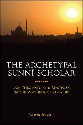 The Archetypal Sunni Scholar: Law, Theology, and Mysticism in the Synthesis of Al-Bajuri