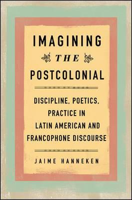 Imagining the Postcolonial: Discipline, Poetics, Practice in Latin American and Francophone Discourse