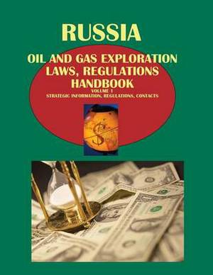 Russia Oil and Gas Exploration Laws, Regulation Handbook Volume 1 Strategic Information, Regulations, Contacts