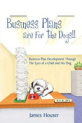 Business Plans are For the Dogs!!: Business Plan Development Through The Eyes of a Child and His Dog