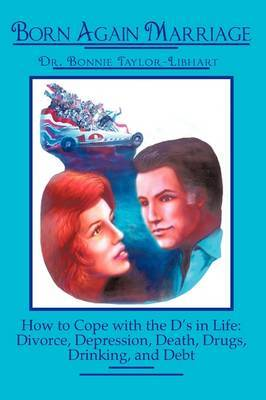 Born Again Marriage: How to Cope with the D's in Life: Divorce, Depression, Death, Drugs, Drinking, and Debt