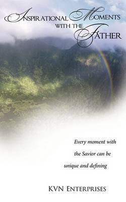 Inspirational Moments with the Father: Every Moment with the Savior Can be Unique and Defining.