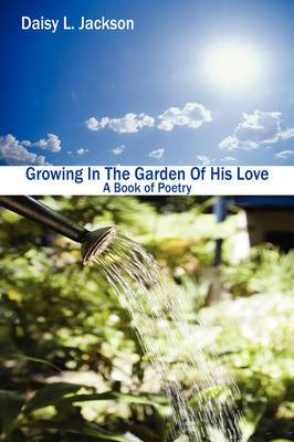 Growing In The Garden Of His Love: A Book of Poetry