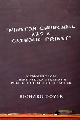 Winston Churchill Was a Catholic Priest : Memoirs from Thirty-Seven Years as a Public High School Teacher