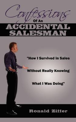 Confessions Of An Accidental Salesman:  How I Survived in Sales Without Really Knowing What I Was Doing