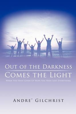 Out of the Darkness Comes the Light: When You Have Given Up Hope You Have Lost Everything