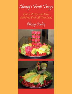 Chong's Fruit Trays: Quick, Pretty, and Easy Delicious Fruit All Year Long