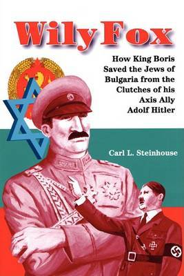 Wily Fox: How King Boris Saved the Jews of Bulgaria from the Clutches of His Axis Ally Adolf Hitler