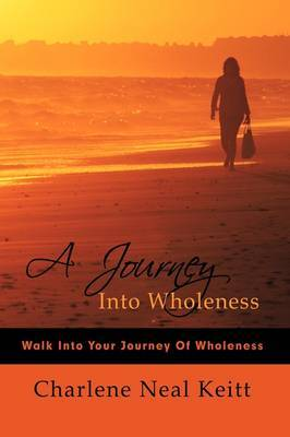 A Journey Into Wholeness: Walk Into Your Journey Of Wholeness