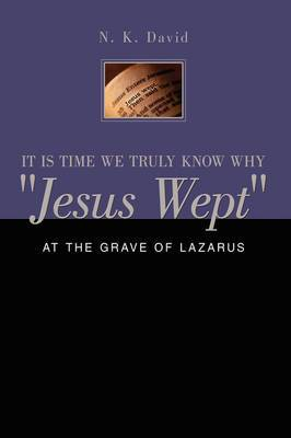 It is Time We Truly Know Why  Jesus Wept : At the Grave of Lazarus