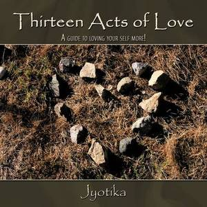 Thirteen Acts of Love: A Guide to Loving Your Self More!