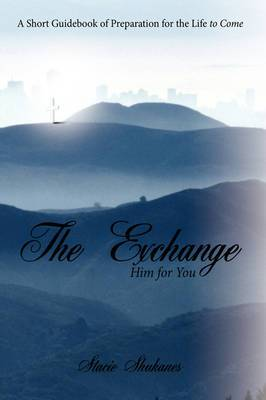 The Exchange: Him for You: A Short Guidebook of Preparation for the Life to Come