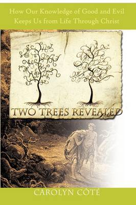Two Trees Revealed: How Our Knowledge of Good and Evil Keeps Us from Life Through Christ
