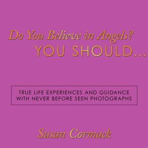 Do You Believe in Angels? You Should...: True Life Experiences and Guidance with Never Before Seen Photographs