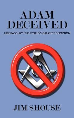 Adam Deceived: Freemasonry: The World's Greatest Deception