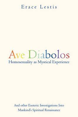 Ave Diabolos: Homosexuality as Mystical Experience ... And Other Esoteric Investigations into Mankind's Spiritual Renaissance