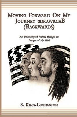 Moving Forward On My Journey SdrawkcaB (Backwards): An Uninterrupted Journey Through the Passages of My Mind