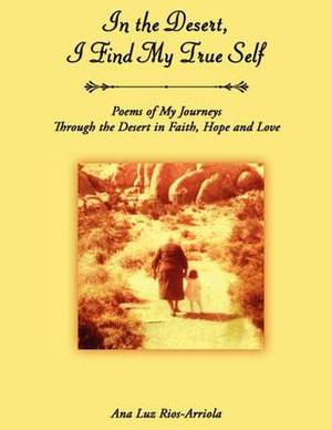 In the Desert, I Find My True Self: Poems of My Journeys Through the Desert in Faith, Hope and Love