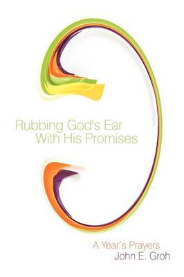 Rubbing God's Ear With His Promises: A Year's Prayers