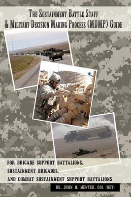 The Sustainment Battle Staff & Military Decision Making Process (MDMP) Guide: For Brigade Support Battalions, Sustainment Brigades, and Combat Sustainment Support Battalions