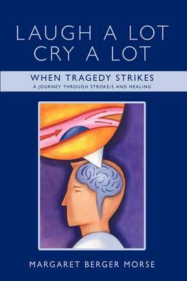 Laugh A Lot Cry A Lot: When Tragedy Strikes - A Journey Through Stroke/s and Healing
