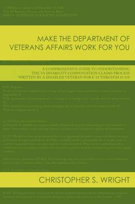 Make the Department of Veterans Affairs Work for You: A Comprehensive Guide to Understanding the VA Disability Compensation Claims Process Written by a Disabled Veteran for E-1s Through O-10s