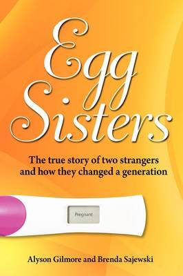 Egg Sisters: The True Story of Two Strangers and How They Changed a Generation