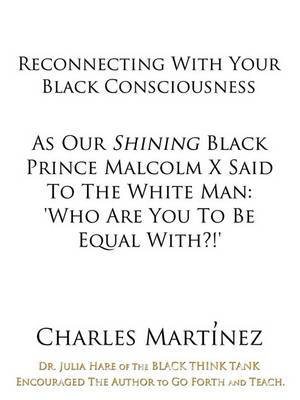Reconnecting With Your Black Consciousness: As Our Shining Black Prince Malcolm X Said to the White Man:  Who Are You to be Equal With?!