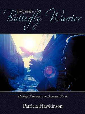 Whispers Of A Butterfly Warrior: Healing & Recovery on Damascus Road