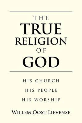 THE True Religion of God: His Church His People His Worship
