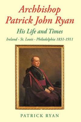 Archbishop Patrick John Ryan His Life and Times: Ireland - St. Louis - Philadelphia 1831-1911